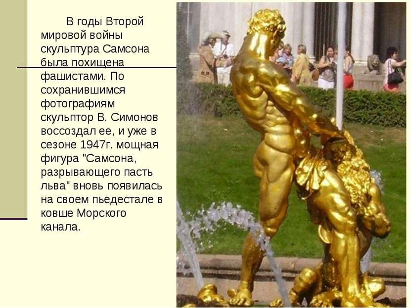 В годы Второй мировой войны скульптура Самсона была похищена фашистами. По со...