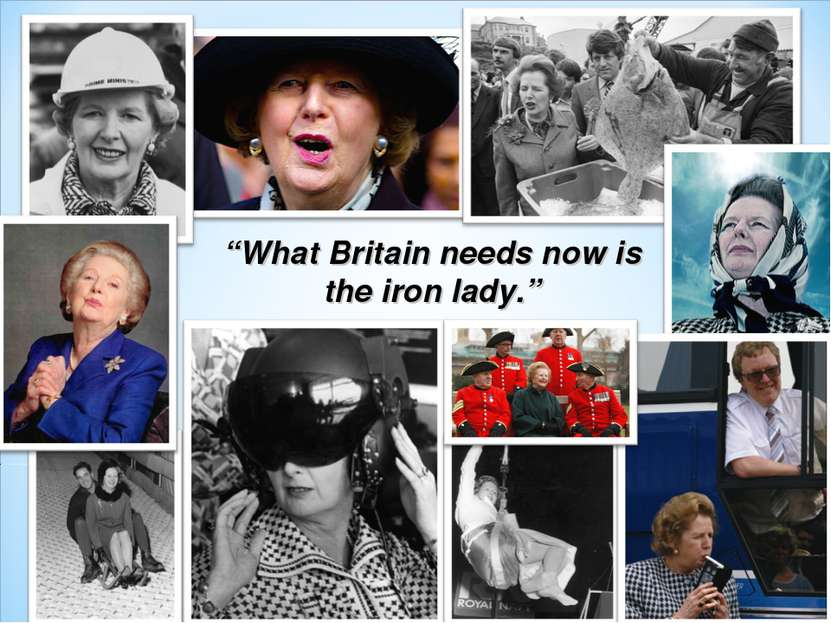 """What Britain needs now is the iron lady."""
