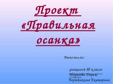 Проект «Правильная осанка» Выполнили: учащиеся 8б класса Морозова Дарья, Верт...
