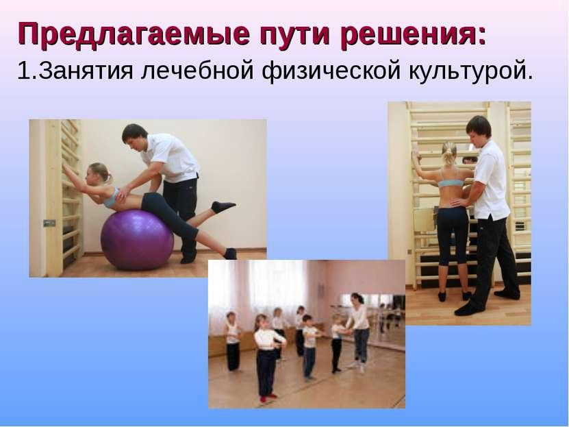 Предлагаемые пути решения: 1.Занятия лечебной физической культурой.