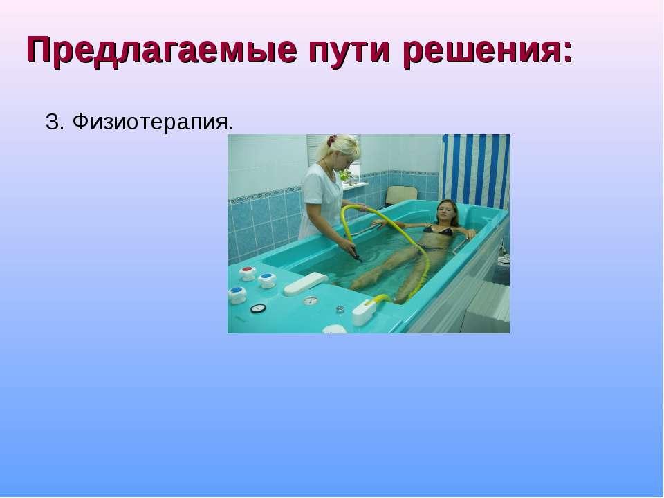 Предлагаемые пути решения: 3. Физиотерапия. 4. Соблюдение правил ортопедическ...