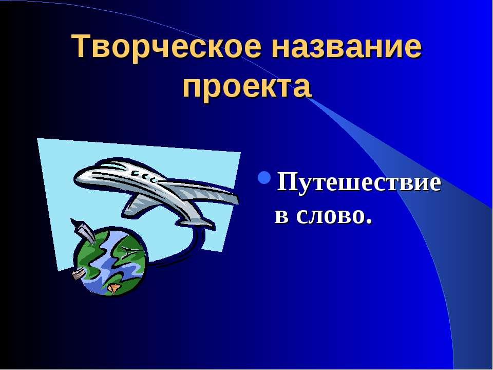 Творческое название проекта Путешествие в слово.