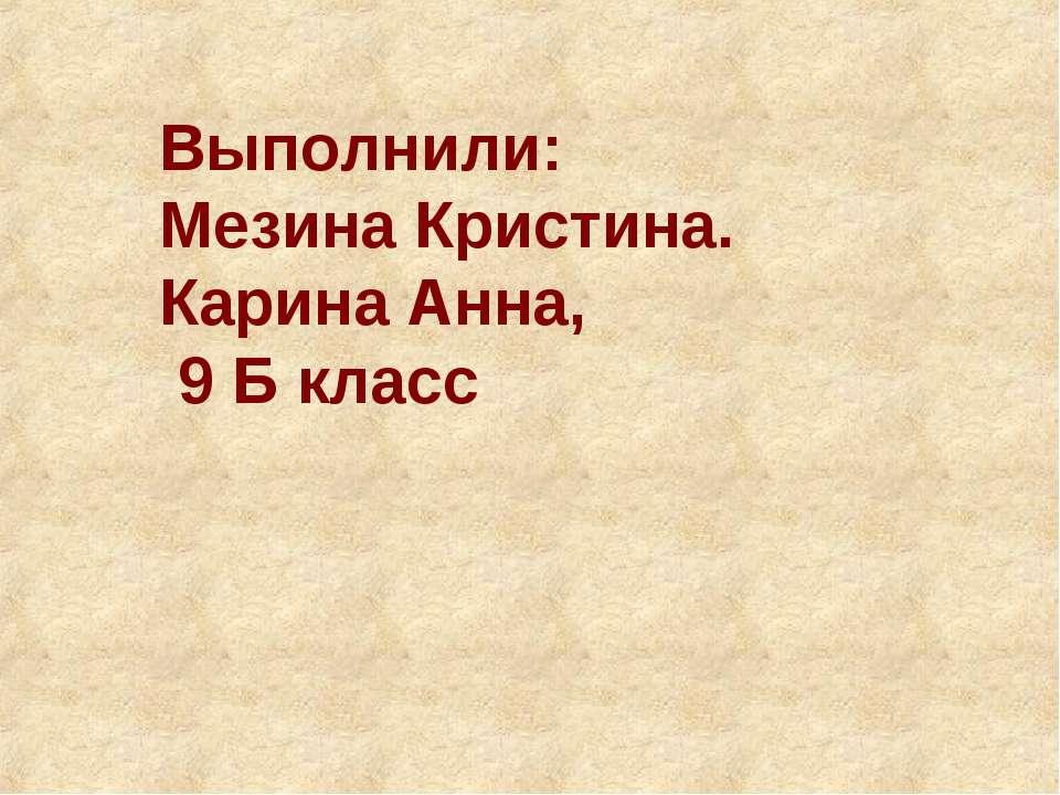 Выполнили: Мезина Кристина. Карина Анна, 9 Б класс