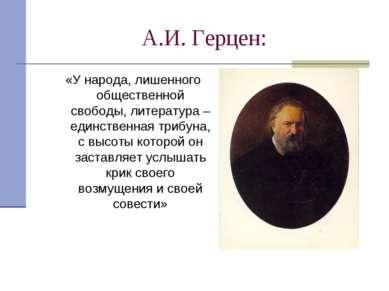 А.И. Герцен: «У народа, лишенного общественной свободы, литература – единстве...