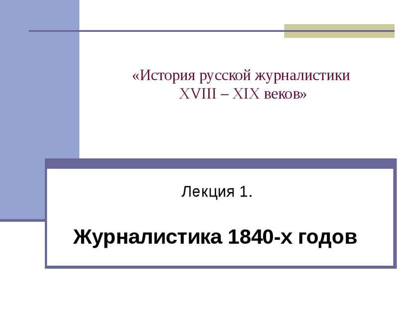 «История русской журналистики XVIII – XIX веков» Лекция 1. Журналистика 1840-...