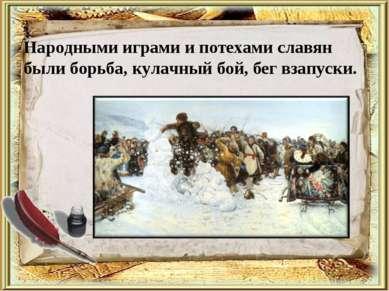 Народными играми и потехами славян были борьба, кулачный бой, бег взапуски.