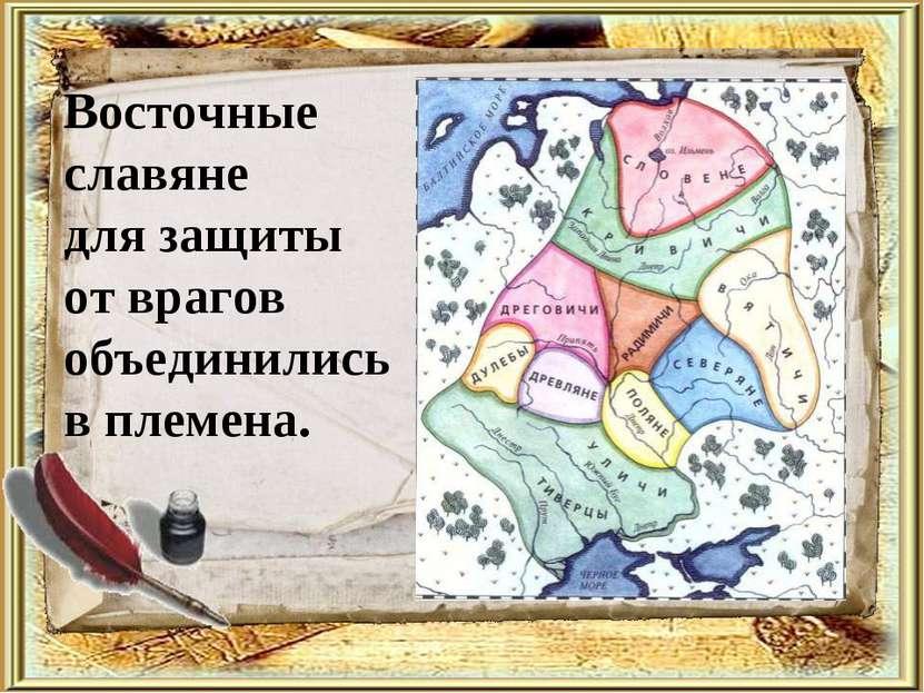 Восточные славяне для защиты от врагов объединились в племена.