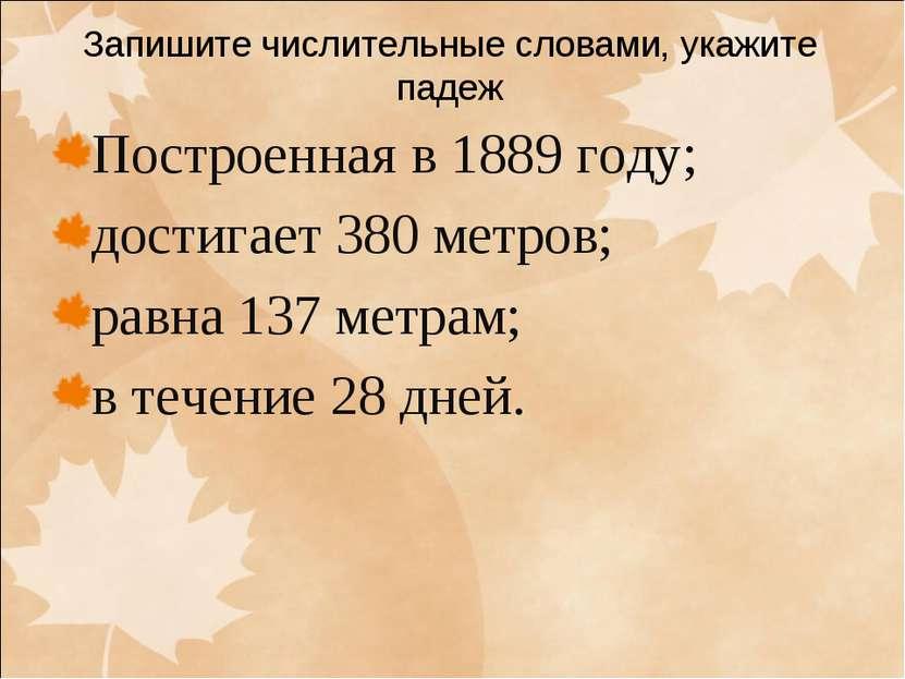 Запишите числительные словами, укажите падеж Построенная в 1889 году; достига...