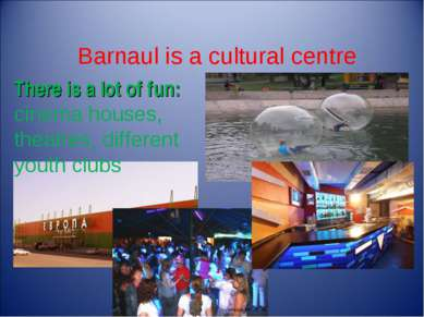 Barnaul is a cultural centre There is a lot of fun: cinema houses, theatres, ...