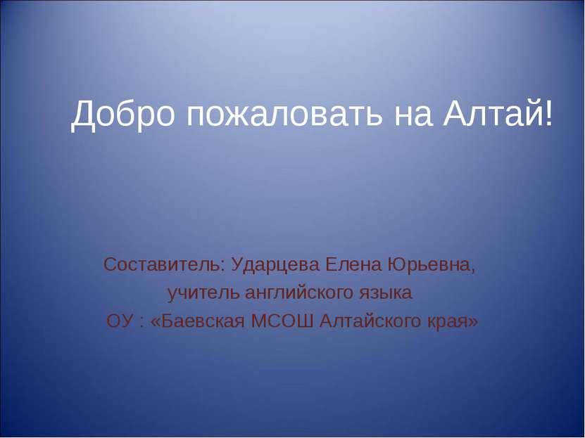 Добро пожаловать на Алтай! Составитель: Ударцева Елена Юрьевна, учитель англи...