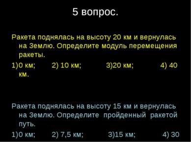 5 вопрос. Ракета поднялась на высоту 20 км и вернулась на Землю. Определите м...