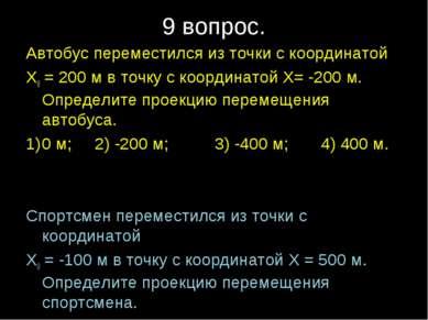 9 вопрос. Автобус переместился из точки с координатой Х0 = 200 м в точку с ко...