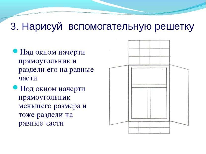 3. Нарисуй вспомогательную решетку Над окном начерти прямоугольник и раздели ...