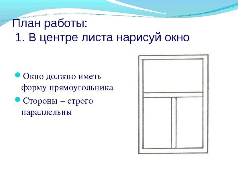 План работы: 1. В центре листа нарисуй окно Окно должно иметь форму прямоугол...