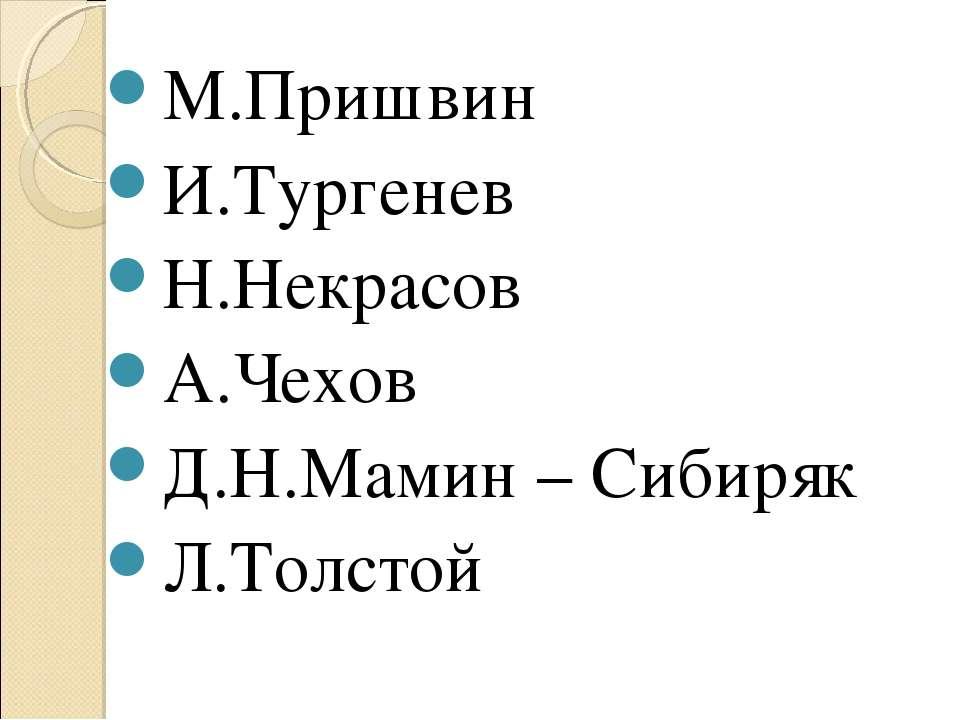 М.Пришвин И.Тургенев Н.Некрасов А.Чехов Д.Н.Мамин – Сибиряк Л.Толстой