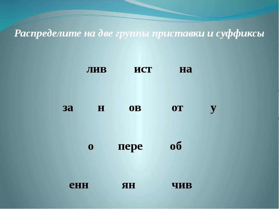 Распределите на две группы приставки и суффиксы лив ист на за н ов от у о пер...