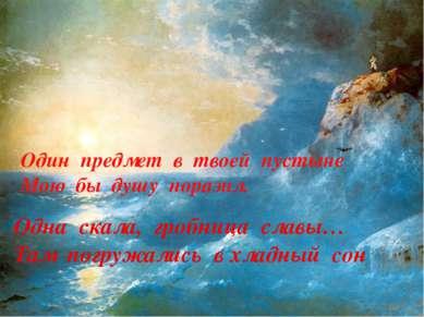 Одна скала, гробница славы… Там погружались в хладный сон Один предмет в твое...