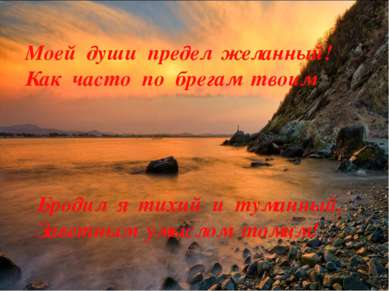 Бродил я тихий и туманный, Заветным умыслом томим! Моей души предел желанный!...