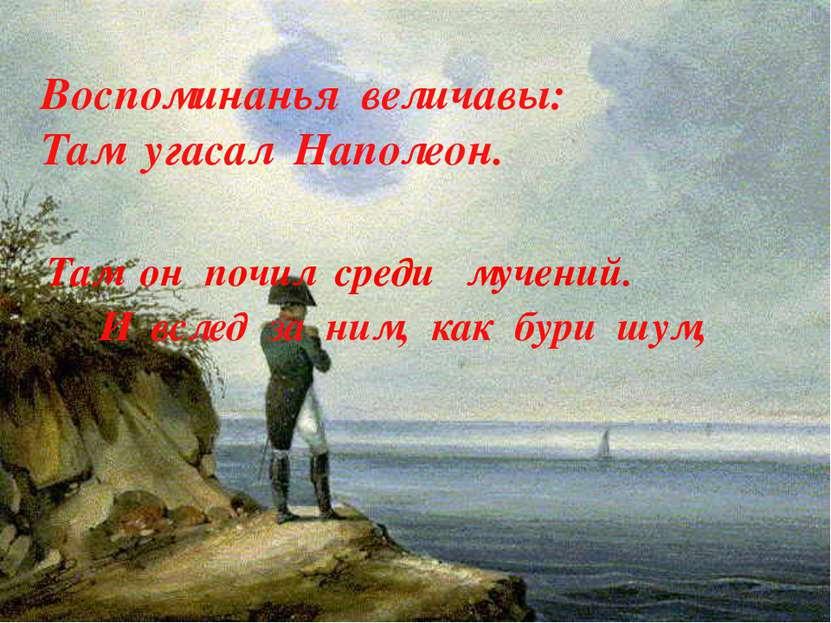 Воспоминанья величавы: Там угасал Наполеон. Там он почил среди мучений. И всл...