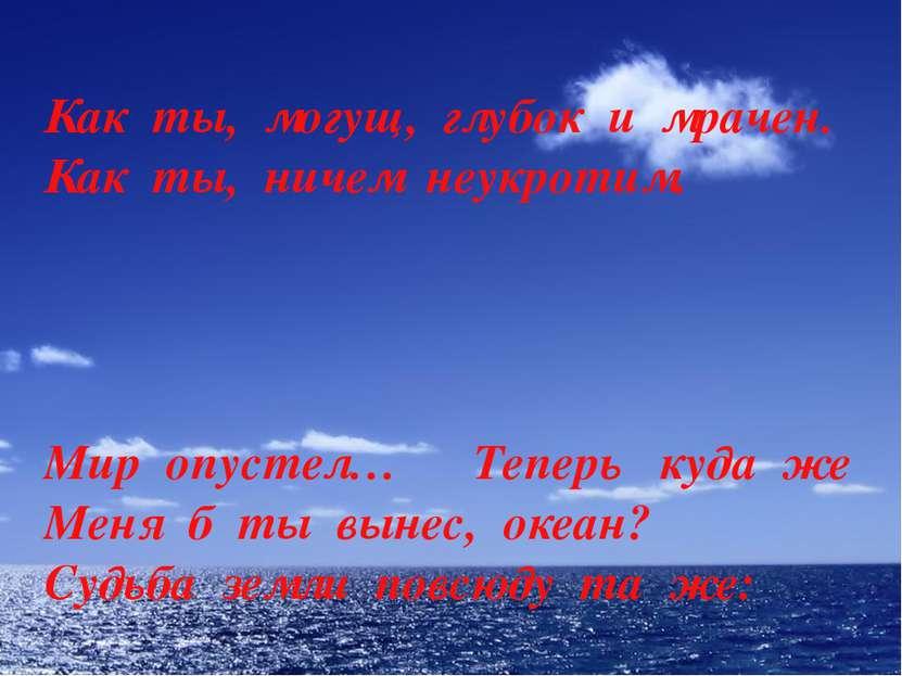 Мир опустел… Теперь куда же Меня б ты вынес, океан? Судьба земли повсюду та ж...