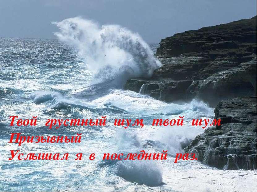 Твой грустный шум, твой шум Призывный Услышал я в последний раз.
