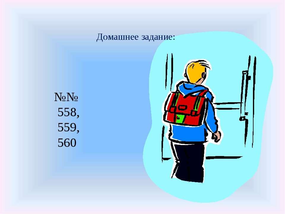 Домашнее задание: №№ 558, 559, 560