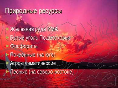 Природные ресурсы Железная руда КМА Бурый уголь Подмосковья Фосфориты Почвенн...