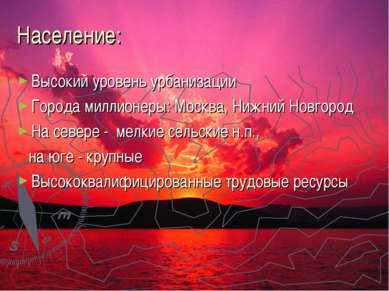 Население: Высокий уровень урбанизации Города миллионеры: Москва, Нижний Новг...