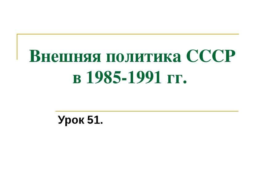 Внешняя политика СССР в 1985-1991 гг. Урок 51.