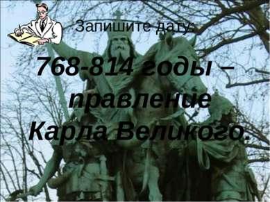 Запишите дату: 768-814 годы – правление Карла Великого.