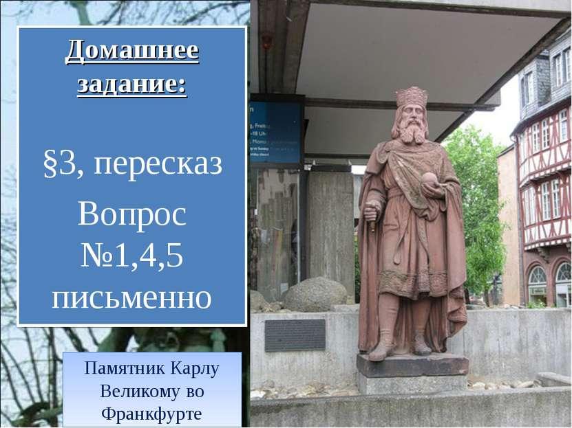 Домашнее задание: §3, пересказ Вопрос №1,4,5 письменно Памятник Карлу Великом...
