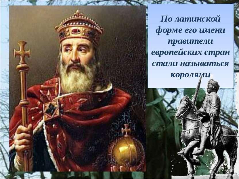 По латинской форме его имени правители европейских стран стали называться кор...
