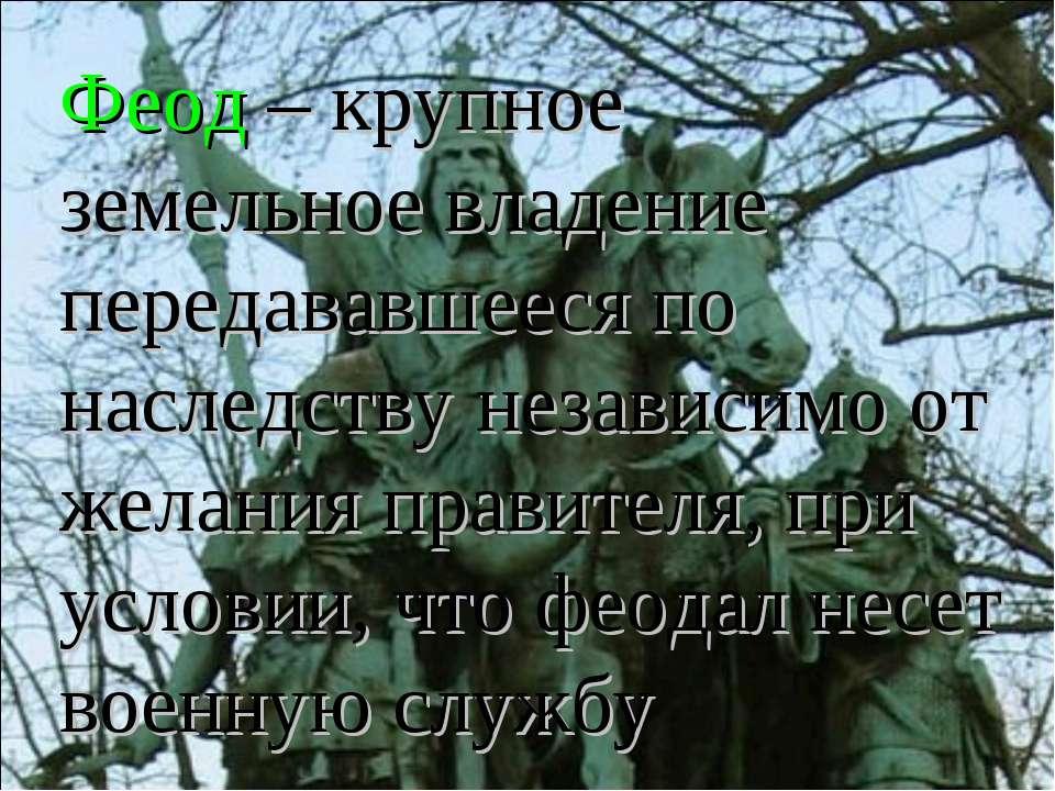 Феод – крупное земельное владение передававшееся по наследству независимо от ...