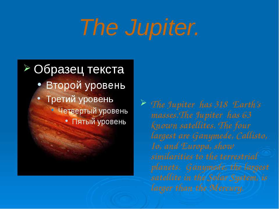 The Jupiter. The Jupiter has 318 Earth's masses.The Jupiter has 63 known sate...