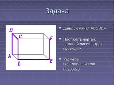 Задача Дано: ломаная АВСDEF Построить чертёж ломаной линии в трёх проекциях Р...