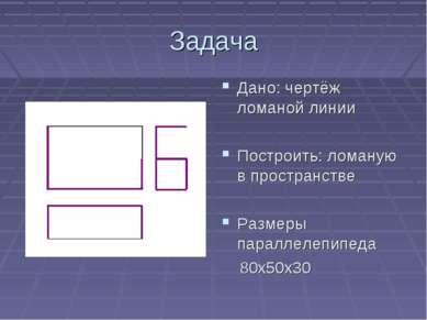 Задача Дано: чертёж ломаной линии Построить: ломаную в пространстве Размеры п...