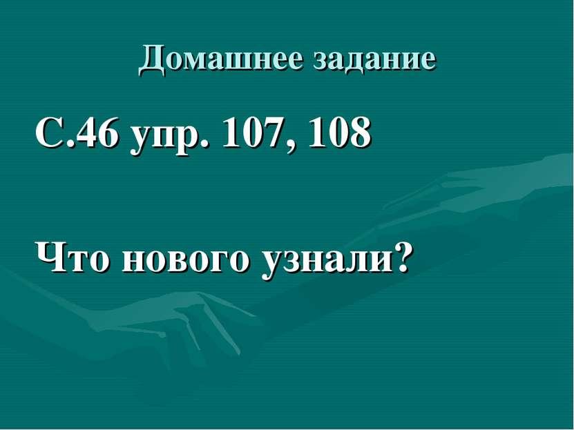 Домашнее задание С.46 упр. 107, 108 Что нового узнали?