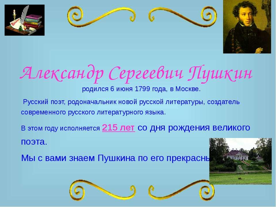 Александр Сергеевич Пушкин родился 6 июня 1799 года, в Москве. Русский поэт, ...