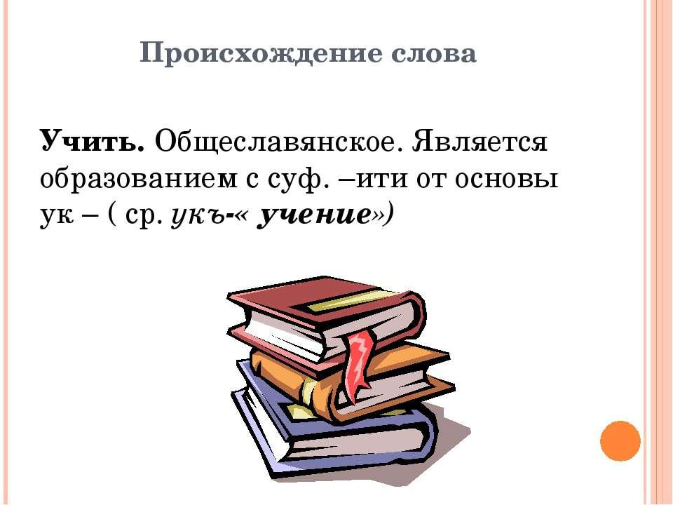 Происхождение слова Учить. Общеславянское. Является образованием с суф. –ити ...