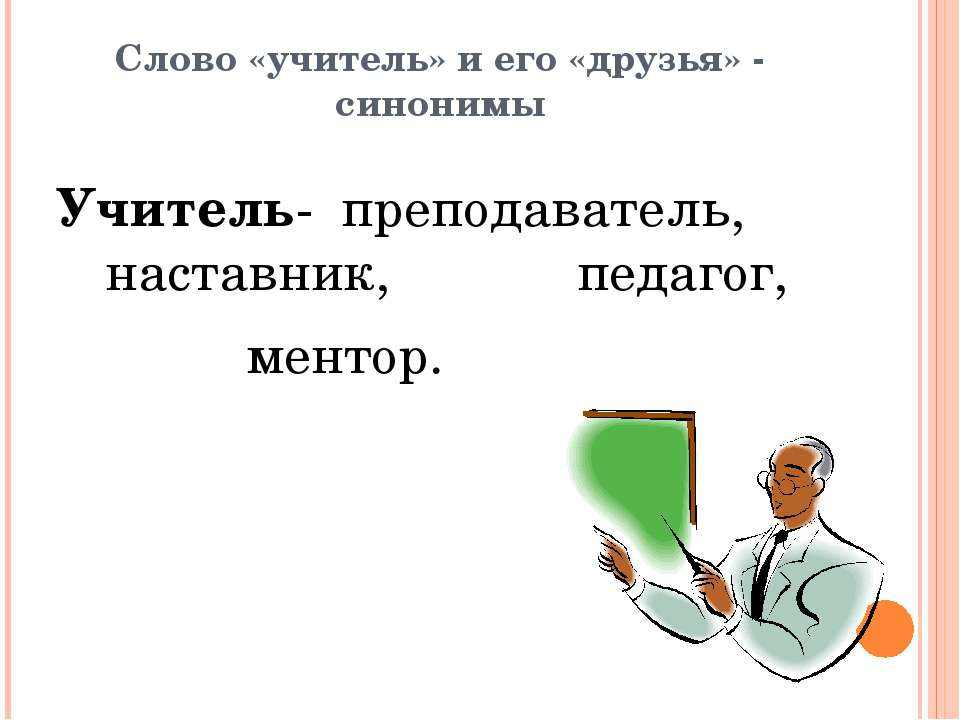 Слово «учитель» и его «друзья» - синонимы Учитель- преподаватель, наставник, ...