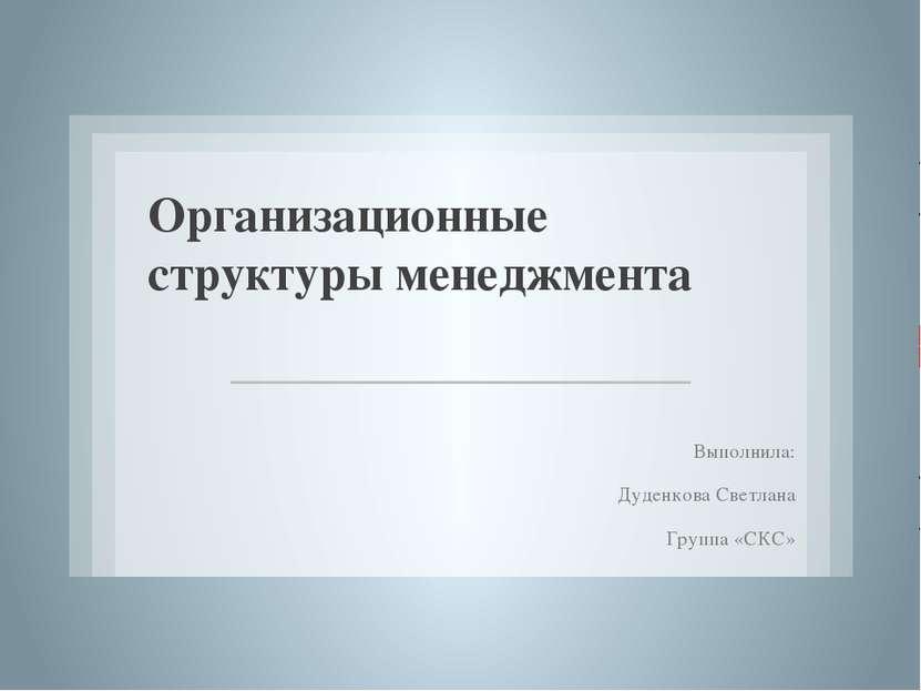 Организационные структуры менеджмента Выполнила: Дуденкова Светлана Группа «СКС»