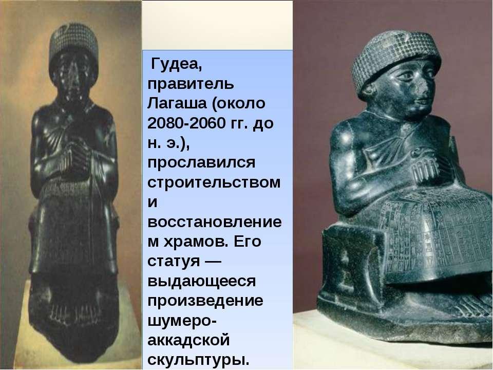 Гудеа, правитель Лагаша (около 2080-2060 гг. до н. э.), прославился строитель...