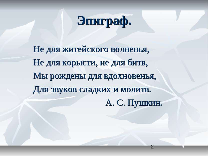 Эпиграф. Не для житейского волненья, Не для корысти, не для битв, Мы рождены ...