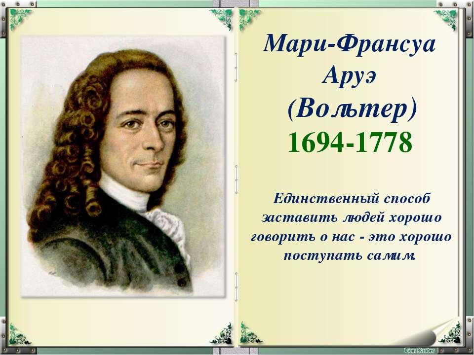 Мари-Франсуа Аруэ (Вольтер) 1694-1778 Единственный способ заставить людей хор...