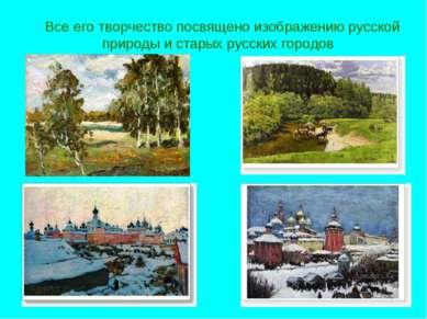Все его творчество посвящено изображению русской природы и старых русских гор...