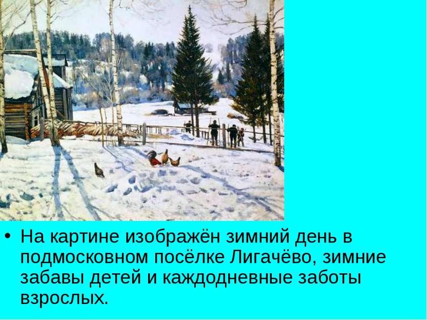 На картине изображён зимний день в подмосковном посёлке Лигачёво, зимние заба...