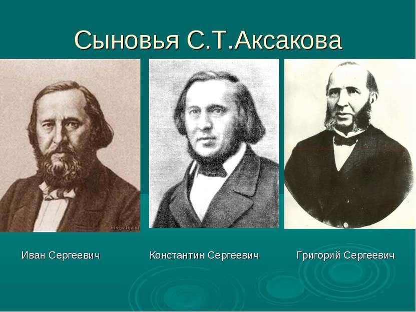 Сыновья С.Т.Аксакова Иван Сергеевич Константин Сергеевич Григорий Сергеевич