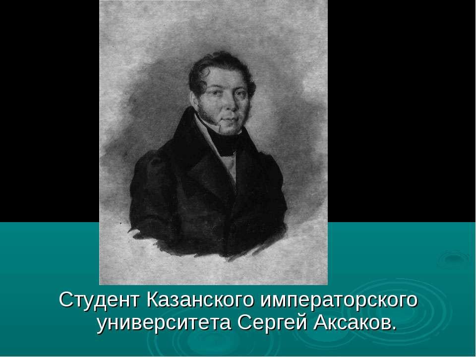 Студент Казанского императорского университета Сергей Аксаков.