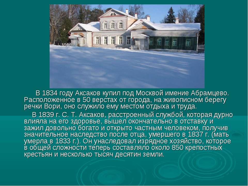 В 1834 году Аксаков купил под Москвой имение Абрамцево. Расположенное в 50 ве...