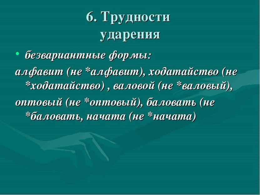6. Трудности ударения безвариантные формы: алфавит (не *алфавит), ходатайство...